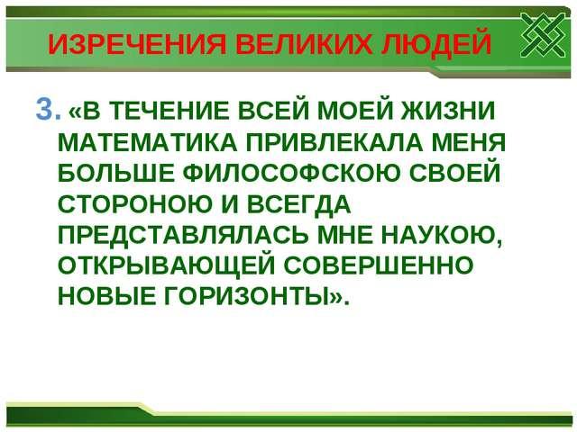 ИЗРЕЧЕНИЯ ВЕЛИКИХ ЛЮДЕЙ 3. «В ТЕЧЕНИЕ ВСЕЙ МОЕЙ ЖИЗНИ МАТЕМАТИКА ПРИВЛЕКАЛА М...