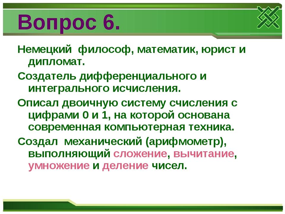 Вопрос 6. Немецкий философ, математик, юрист и дипломат. Создатель дифференци...