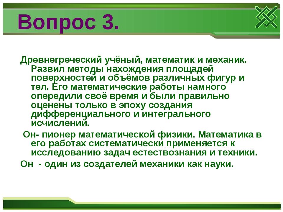 Вопрос 3. Древнегреческий учёный, математик и механик. Развил методы нахожден...