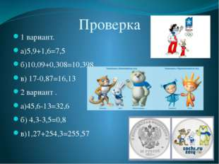 Проверка 1 вариант. а)5,9+1,6=7,5 б)10,09+0,308=10,398 в) 17-0,87=16,13 2 вар