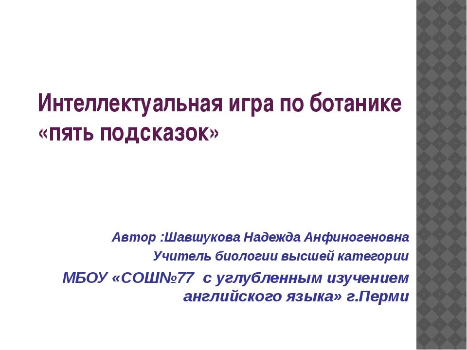 Интеллектуальная игра по ботанике «пять подсказок» Автор :Шавшукова Надежда А...