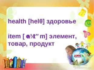 health [helθ] здоровье item [ˈaɪtəm] элемент, товар, продукт