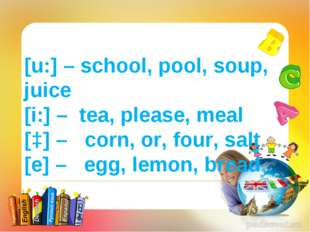 [u:] – school, pool, soup, juice [i:] – tea, please, meal [ɔ] – corn, or, fou