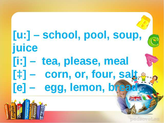 [u:] – school, pool, soup, juice [i:] – tea, please, meal [ɔ] – corn, or, fou...