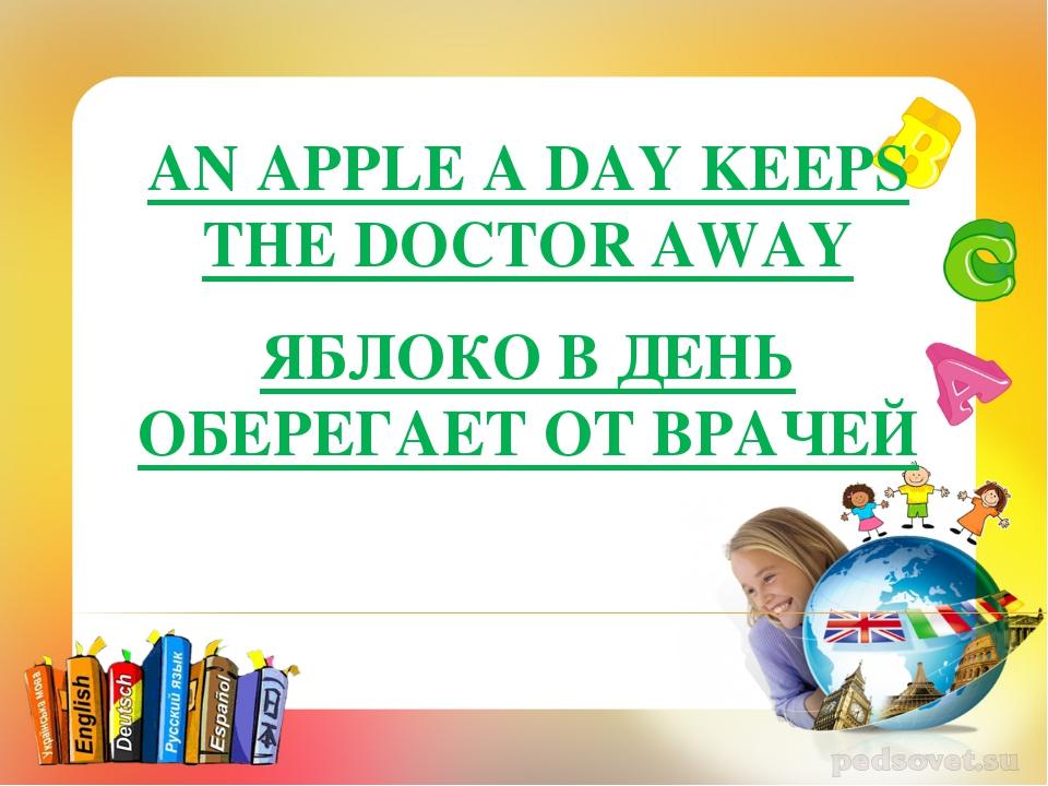 AN APPLE A DAY KEEPS THE DOCTOR AWAY ЯБЛОКО В ДЕНЬ ОБЕРЕГАЕТ ОТ ВРАЧЕЙ