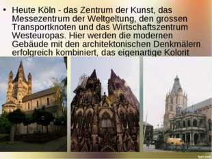 Heute Köln - das Zentrum der Kunst, das Messezentrum der Weltgeltung, den gro