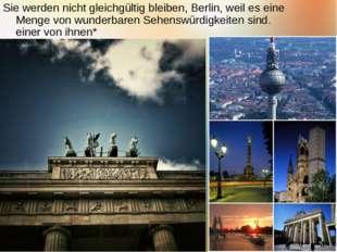 Sie werden nicht gleichgültig bleiben, Berlin, weil es eine Menge von wunderb