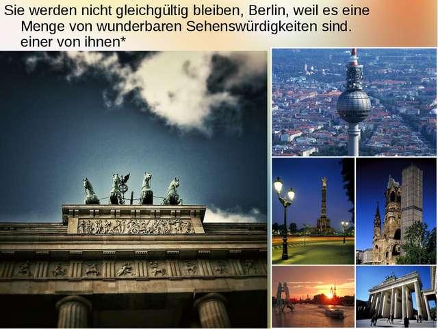 Sie werden nicht gleichgültig bleiben, Berlin, weil es eine Menge von wunderb...