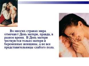 Во многих странах мира отмечают День матери, правда, в разное время. В День