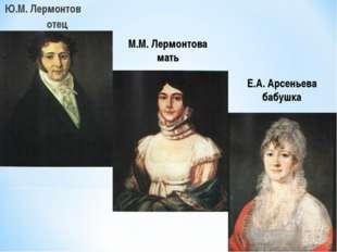 Ю.М. Лермонтов отец М.М. Лермонтова мать Е.А. Арсеньева бабушка