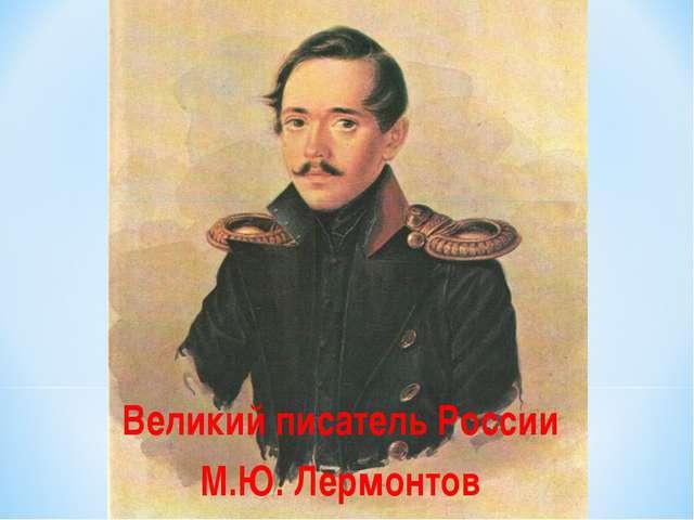 Великий писатель России М.Ю. Лермонтов