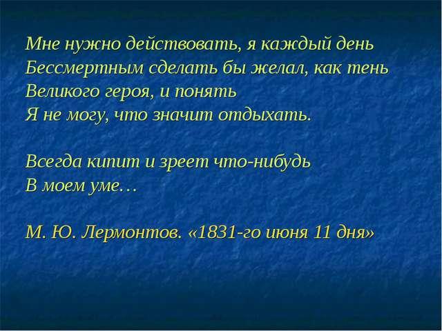 Мне нужно действовать, я каждый день Бессмертным сделать бы желал, как тень В...