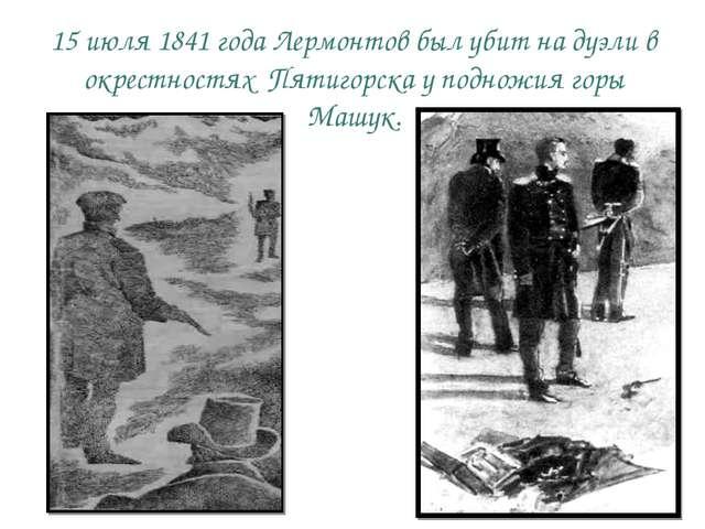 15 июля 1841 года Лермонтов был убит на дуэли в окрестностях Пятигорска у под...