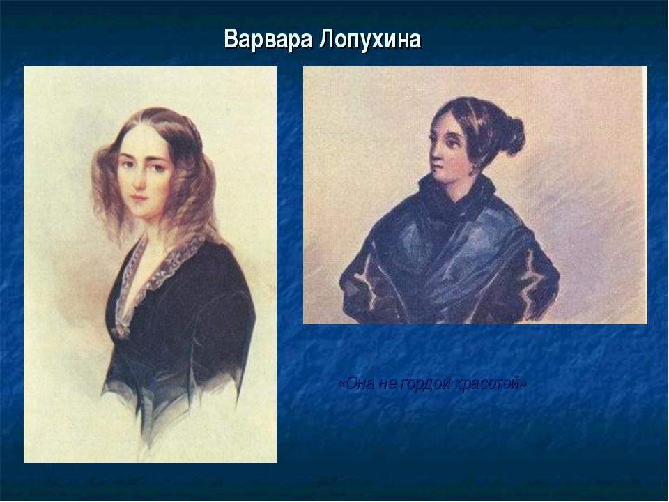 Варвара Лопухина «Она не гордой красотой»