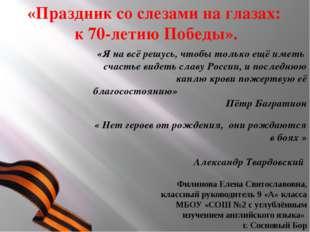 «Праздник со слезами на глазах: к 70-летию Победы».  Филинова Елена Свят
