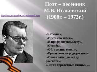 Поэт – песенник М.В. Исаковский (1900г. – 1973г.) «Катюша», «И кто его знает