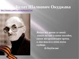Булат Шалвович Окуджава Война всё время со мной: попал на неё в самое молодое