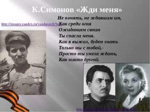 К.Симонов «Жди меня» Не понять, не ждавшим им, Как среди огня Ожиданием своим