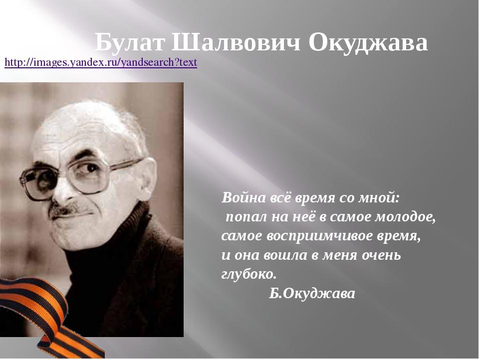 Булат Шалвович Окуджава Война всё время со мной: попал на неё в самое молодое...