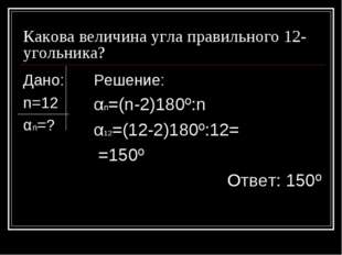 Какова величина угла правильного 12-угольника? Дано: n=12 αn=? Решение: αn=(n