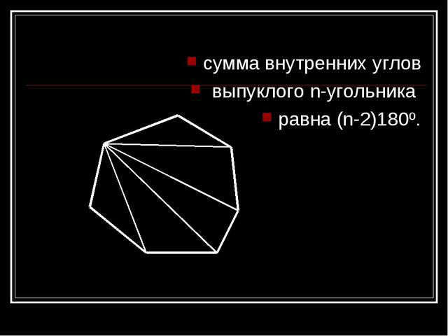 сумма внутренних углов выпуклого n-угольника равна (n-2)180º.