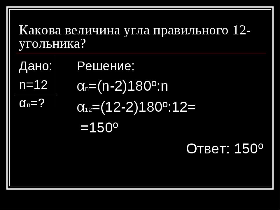 Какова величина угла правильного 12-угольника? Дано: n=12 αn=? Решение: αn=(n...