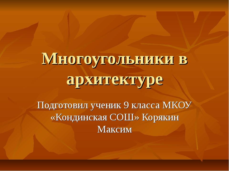 Многоугольники в архитектуре Подготовил ученик 9 класса МКОУ «Кондинская СОШ»...