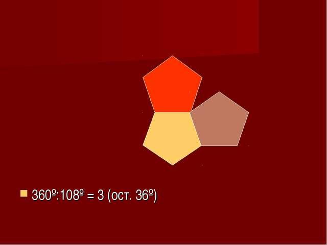360º:108º = 3 (ост. 36º)