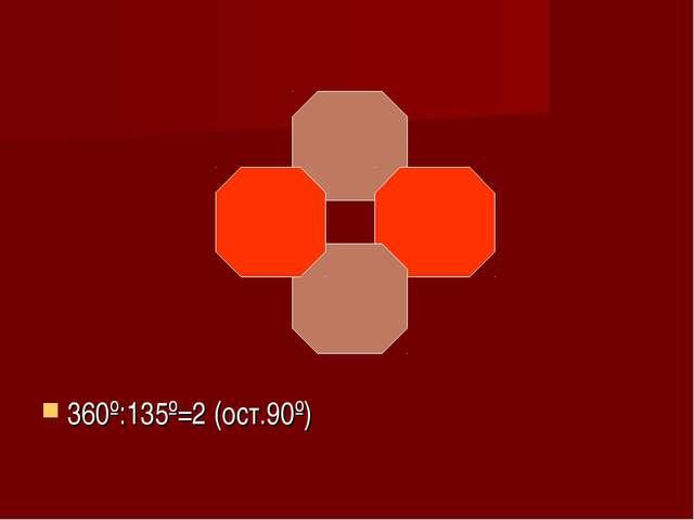 360º:135º=2 (ост.90º)