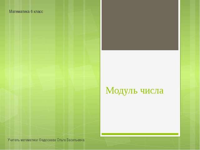 Модуль числа Учитель математики Федосеева Ольга Васильевна Математика 6 класс