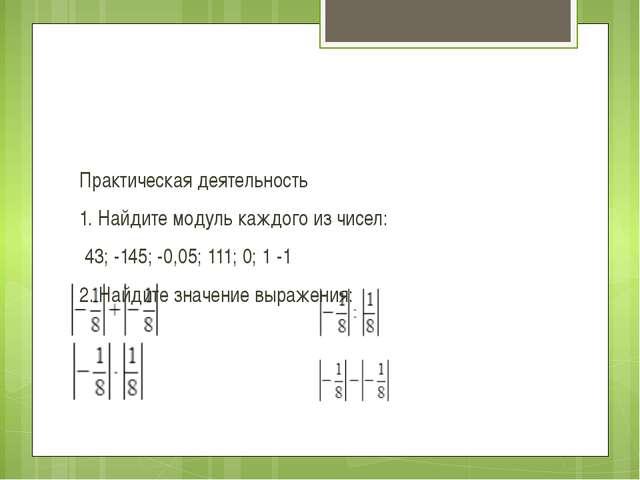 Практическая деятельность 1. Найдите модуль каждого из чисел: 43; -145; -0,0...