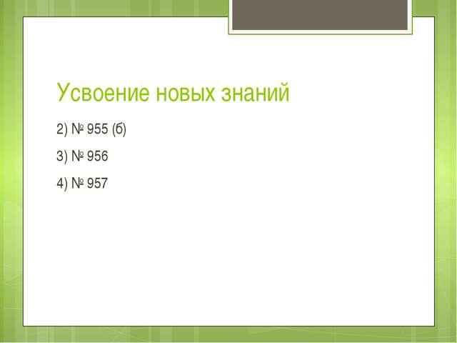 Усвоение новых знаний 2) № 955 (б) 3) № 956 4) № 957