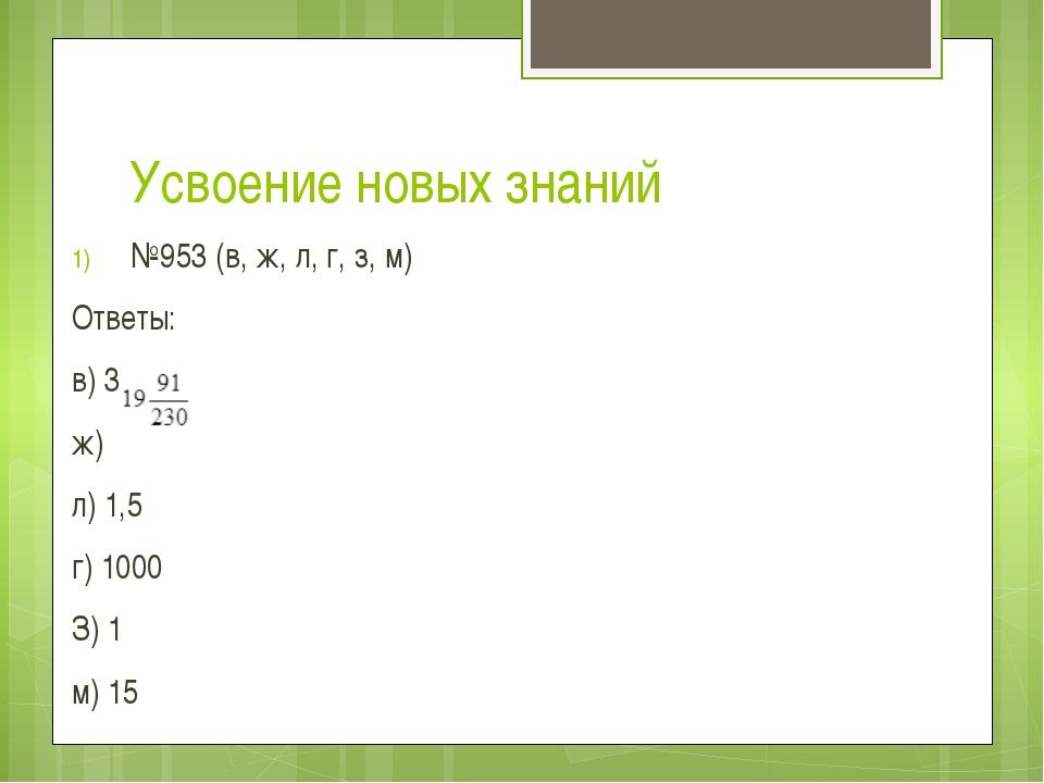 Усвоение новых знаний №953 (в, ж, л, г, з, м) Ответы: в) 3 ж) л) 1,5 г) 1000...