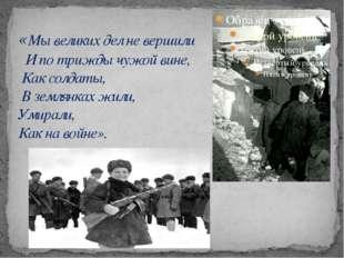 «Мы великих дел не вершили   И по трижды чужой вине,  Как солдаты,  В землянк