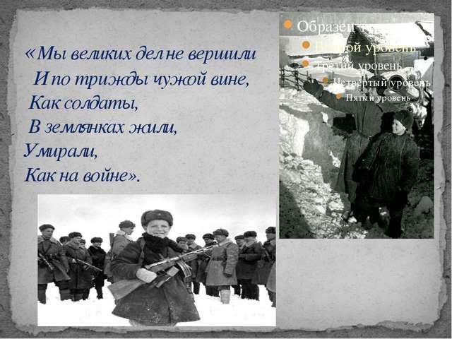 «Мы великих дел не вершили   И по трижды чужой вине,  Как солдаты,  В землянк...