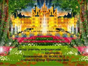Автор: учитель информатики I I категории Возжаевской ОУ МСОШ № 2 Степанюк Ел
