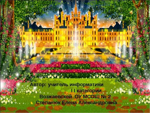Автор: учитель информатики I I категории Возжаевской ОУ МСОШ № 2 Степанюк Ел...