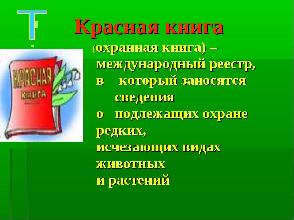 Красная книга (охранная книга) – международный реестр, в который заносятся с...