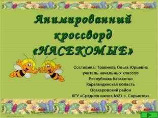 Анимированный кроссворд «НАСЕКОМЫЕ» Составила: Травнева Ольга Юрьевна учитель