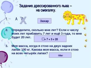 Задание дрессированного льва – на смекалку. А Р Определите, сколько мне лет?