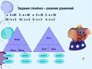 Задание слонёнка – решение уравнений. а · 5 =45 5 · а = 40 а · 5 = 35 5 · а =
