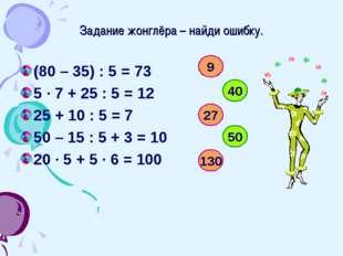 Задание жонглёра – найди ошибку. (80 – 35) : 5 = 73 5 · 7 + 25 : 5 = 12 25 +