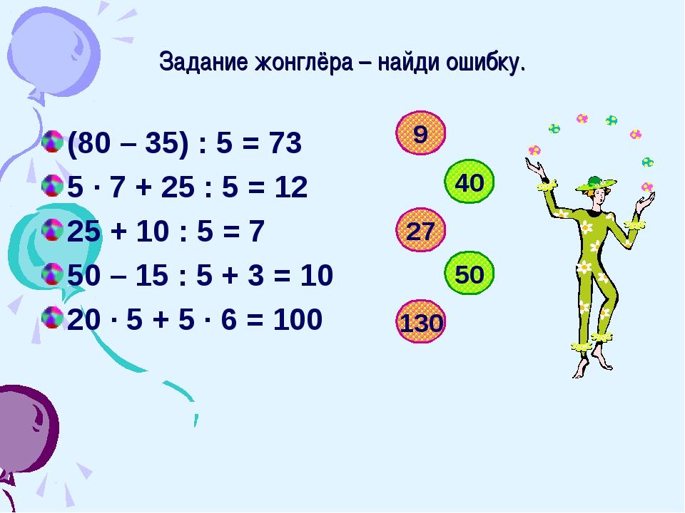 Задание жонглёра – найди ошибку. (80 – 35) : 5 = 73 5 · 7 + 25 : 5 = 12 25 +...