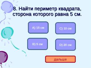 8. Найти периметр квадрата, сторона которого равна 5 см. D) 20 см А) 15 см С)