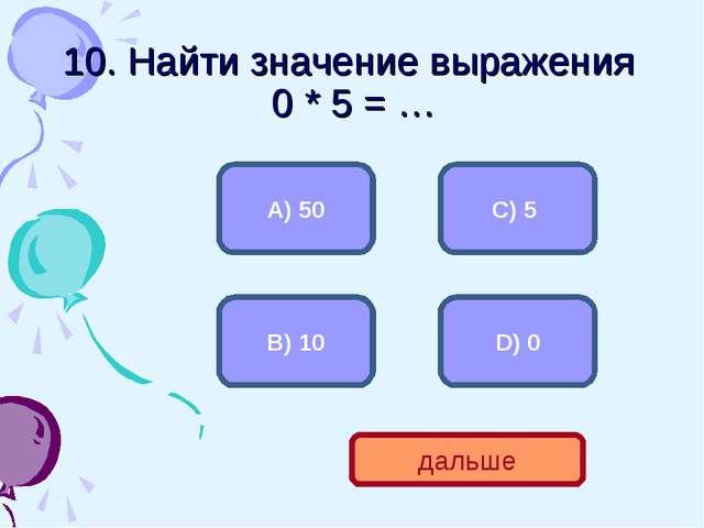 10. Найти значение выражения 0 * 5 = … D) 0 А) 50 С) 5 В) 10 дальше