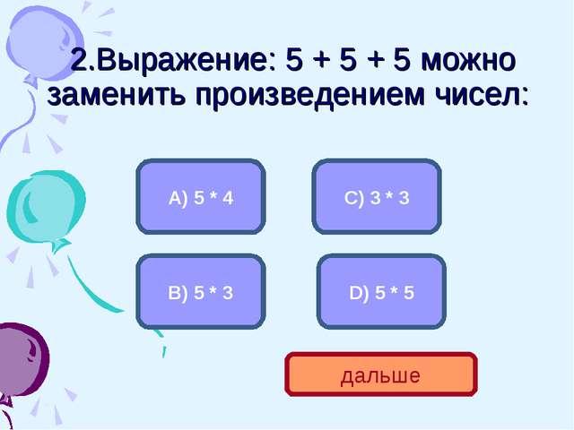 2.Выражение: 5 + 5 + 5 можно заменить произведением чисел: B) 5 * 3 А) 5 * 4...