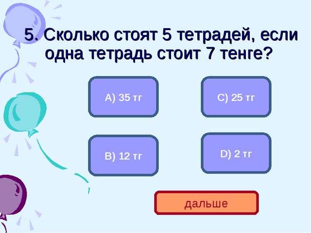 5. Сколько стоят 5 тетрадей, если одна тетрадь стоит 7 тенге? А) 35 тг В) 12...