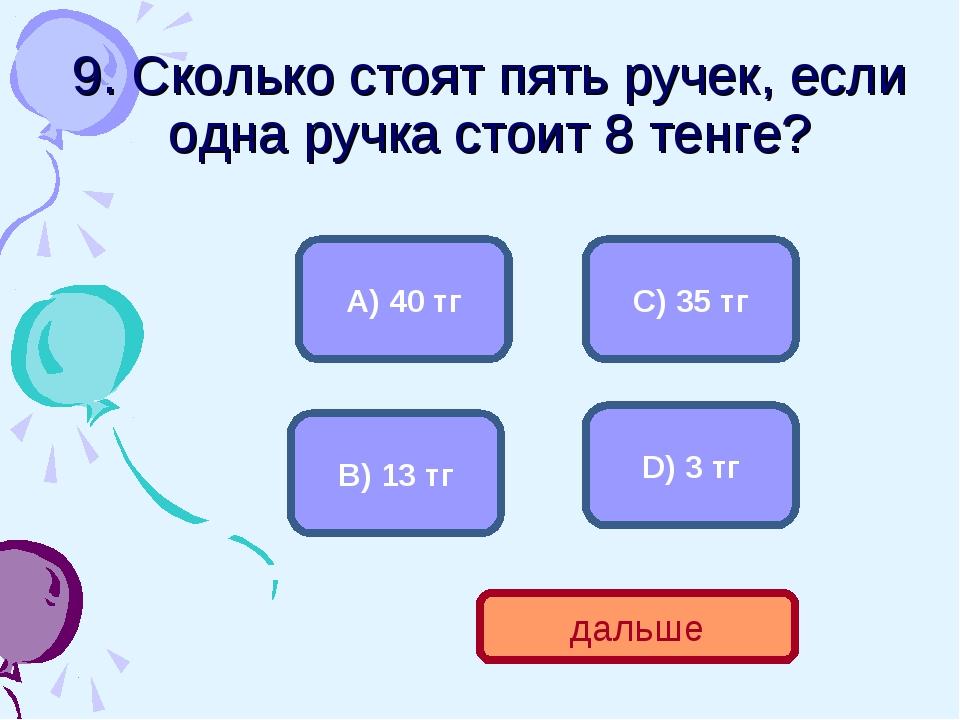 9. Сколько стоят пять ручек, если одна ручка стоит 8 тенге? А) 40 тг В) 13 тг...