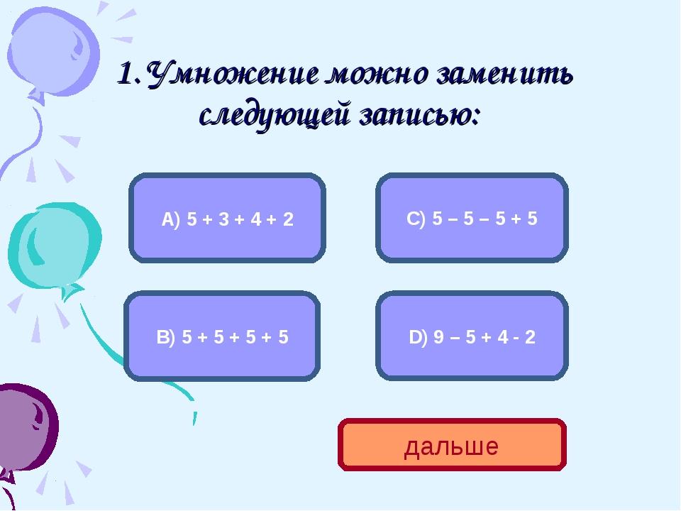 1. Умножение можно заменить следующей записью: В) 5 + 5 + 5 + 5 А) 5 + 3 + 4...