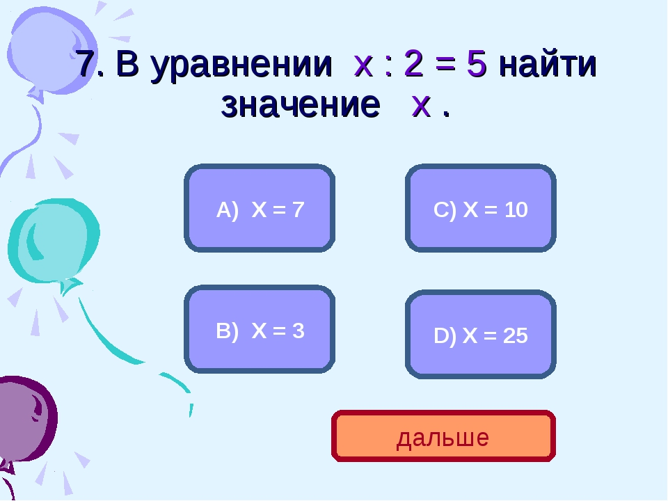 7. В уравнении х : 2 = 5 найти значение х . С) Х = 10 А) Х = 7 В) Х = 3 D) Х...
